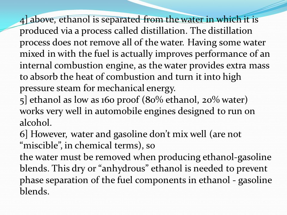 4] above, ethanol is separated from the water in which it is produced via a process called distillation. The distillation process does not remove all of the water. Having some water mixed in with the fuel is actually improves performance of an internal combustion engine, as the water provides extra mass to absorb the heat of combustion and turn it into high pressure steam for mechanical energy.